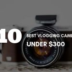Best Vlogging Cameras Under 300