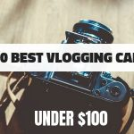 TOP 10 Best Vlogging Cameras Under 100 dollars