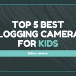 Best Vlogging Cameras for Children
