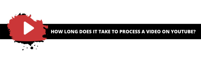 How Long Does it Take to Process a Video on YouTube?