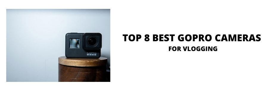 Top 8 Best GoPro Cameras for Vlogging