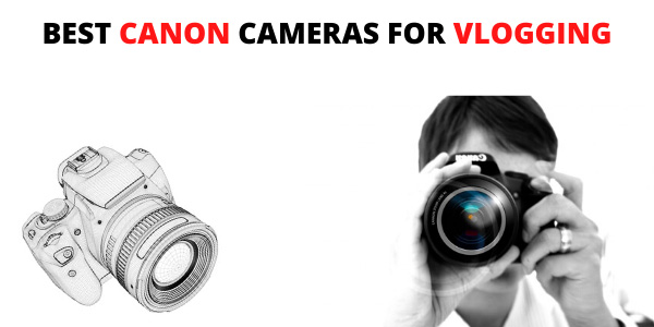 Best Canon Cameras for Vlogging