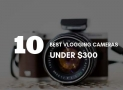 TOP 10 Best Vlogging Cameras Under $300