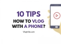 How To Vlog on a Phone? 10 Quick Tips!