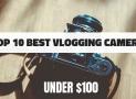 TOP 10 Best Vlogging Cameras Under $100