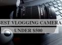 TOP 10 Best Vlogging Cameras Under $500